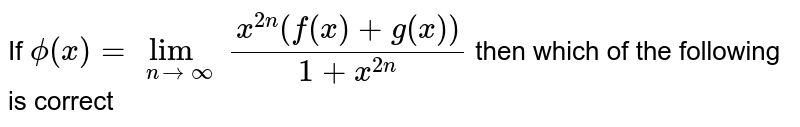If `phi(x)=lim_(n->oo)(x^(2n)(f(x)+g(x)))/(1+x^(2n))` then which of the following is correct