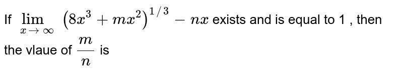 If `lim_(xrarroo) (8x^3+mx^2)^(1//3)-nx` exists and is equal to 1 , then the vlaue of `(m)/(n)` is