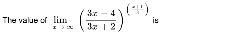 The value of `lim_(xrarroo) ((3x-4)/(3x+2))^(((x+1)/3))` is