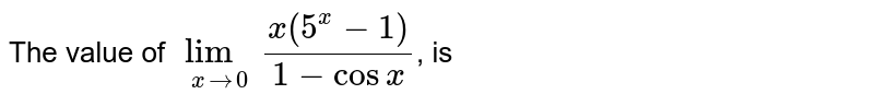 The value of `lim_(xrarr0) (x(5^x-1))/(1-cos x)`, is