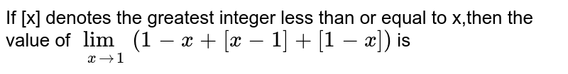 If [x] denotes the greatest integer less than or equal to x,then the value of  `lim_(x->1)(1-x+[x-1]+[1-x])` is