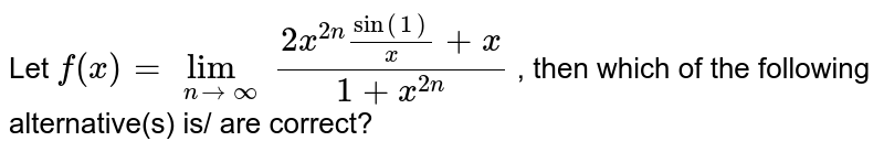 Let `f(x)=lim_(nto oo) (2x^(2n) sin (1)/(x)+x)/(1+x^(2n))` , then which of the following alternative(s) is/ are correct?