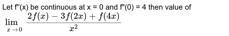 """Let f''(x) be continuous at x = 0 and f""""(0) = 4 then value of `lim_(x->0)(2f(x)-3f(2x)+f(4x))/(x^2)`"""