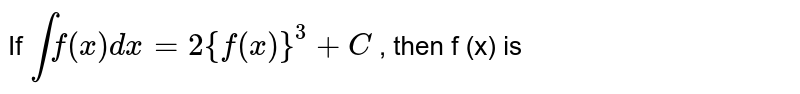 If `intf(x)dx=2 {f(x)}^(3)+C` , then f (x) is