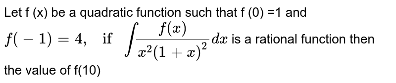 Let f (x)  be a quadratic function such that f (0) =1 and  `f(-1)=4, ifint(f(x))/(x^(2)(1+x)^(2))dx` is a rational function then the value of f(10)