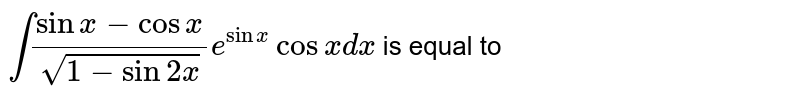 `int(sinx-cosx)/(sqrt(1-sin2x))e^(sinx)cosx dx` is equal to
