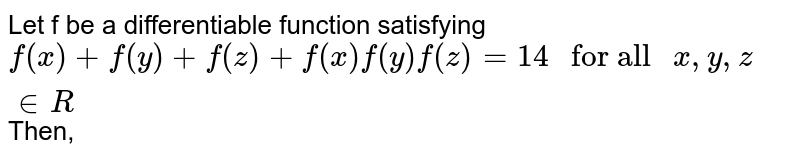 """Let f be a differentiable function satisfying <br> `f(x)+f(y)+f(z)+f(x)f(y)f(z)=14"""" for all """"x,y,z inR` Then,"""