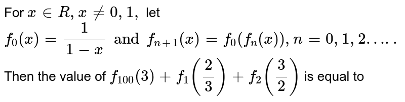 For ` x in R , x ne0, 1, ` let `f_(0)(x)=(1)/(1-x) and f_(n+1)(x)=f_(0)(f_(n)(x)),n=0,1,2…..` Then the value of   `f_(100)(3)+f_(1)((2)/(3))+f_(2)((3)/(2))` is equal to