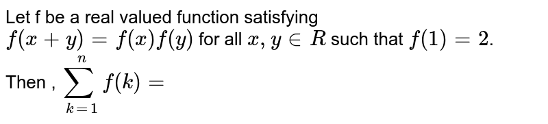 Let f be a real valued function satisfying  <br> ` f(x+y)=f(x)f(y)`  for all ` x, y in R ` such that `f(1)=2 `.  <br> Then , `sum_(k=1)^(n) f(k)=`