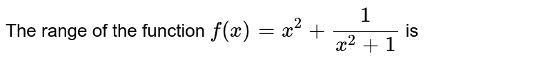 The range of the function `f(x)=x^2+1/(x^2+1)` is