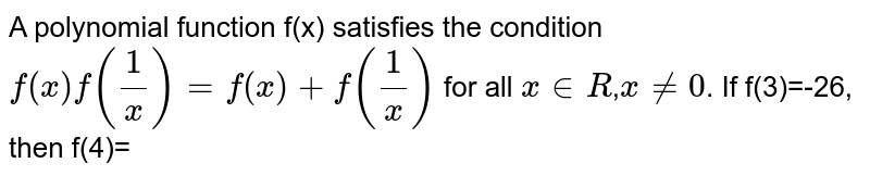A polynomial function f(x) satisfies the condition `f(x)f(1/x)=f(x)+f(1/x)` for all `x inR`,`x!=0`. If f(3)=-26, then f(4)=
