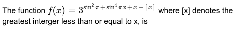 The function `f(x) = 3^(sin^(2)pi + sin^(4) pi x + x-[x])` where [x] denotes the greatest interger less than or  equal to x, is