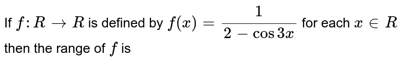 If `f : R -> R` is defined by `f(x) = 1 /(2-cos3x)` for each `x in R` then the range of `f` is