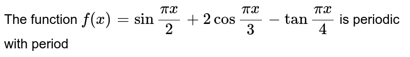 """The function `f(x)=sin""""""""(pix)/(2)+2 cos """"""""(pix)/(3)-tan""""""""(pix)/(4)` is periodic with period"""