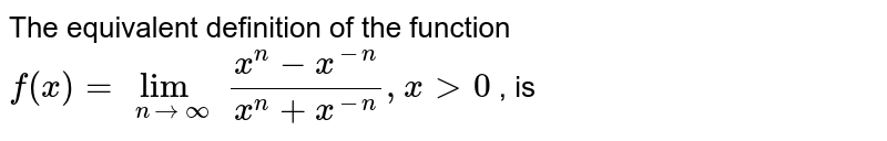The equivalent definition of the function `f(x)=lim_(n to oo)(x^(n)-x^(-n))/(x^(n)+x^(-n)), x gt 0` , is
