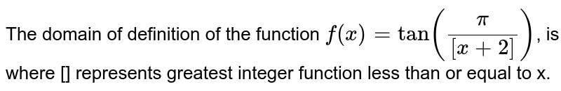 The domain of definition of the function `f(x)=tan((pi)/([x+2]))`, is where [] represents greatest integer function less than or equal to x.