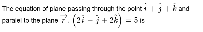 The equation of plane passing through the point `hati+hatj+hatk` and paralel to the plane `vecr.(2hati-hatj+2hatk)=5` is