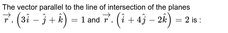 The vector parallel to the line of intersection of the  planes `vecr.(3hati-hatj+hatk) = 1` and `vecr.(hati+4hatj-2hatk)=2` is :