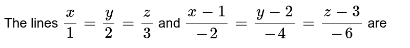 The lines `x/1=y/2=z/3` and `(x-1)/(-2)=(y-2)/(-4)=(z-3)/(-6)` are