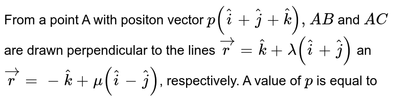 From a point A with positon vector `p(hati+hatj+hatk),AB` and `AC` are drawn perpendicular to the lines `vecr=hatk+lamda(hati+hatj)` an `vecr=-hatk+mu(hati-hatj)`, respectively. A value of `p` is equal to