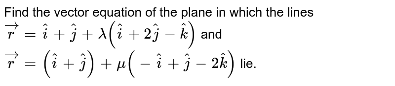 Find the vector equation of  the plane in which the lines `vecr=hati+hatj+lambda(hati+2hatj-hatk)` and `vecr=(hati+hatj)+mu(-hati+hatj-2hatk)` lie.