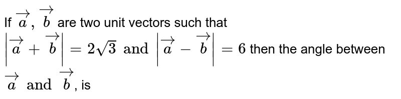 If `veca,vecb` are two unit vectors such that ` |veca + vecb| = 2sqrt3 and |veca -vecb|=6` then the  angle between ` veca and vecb`, is