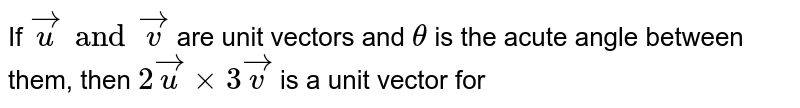 If  ` vecu and vecv ` are unit vectors and `theta` is the acute angle  between them, then ` 2 vecu xx 3vecv`  is a unit  vector for