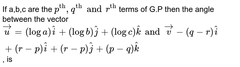 """If a,b,c are the `p^(""""th"""") , q^(""""th"""") and r^(""""th"""") ` terms of G.P then the angle between the vector `vecu = (log a) hati + (log b)hatj + (log c) hatk and vecv -( q -r) hati + ( r -p) hati + ( r-p) hatj + ( p-q)  hatk`, is"""