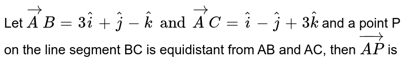Let `vecAB = 3 hati + hatj - hatk and vecAC = hati -hatj + 3hatk` and a point P on the line segment BC is  equidistant  from AB and AC, then `vec (AP)` is