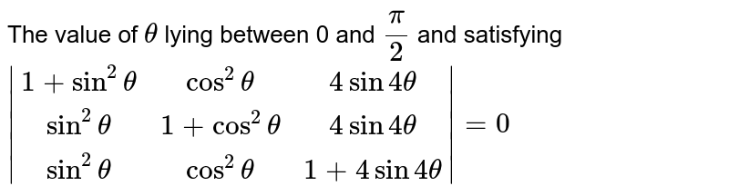 The value of `theta` lying between 0 and `pi/2` and satisfying ` [1+sin^2theta,cos^2theta,4sin4theta],[sin^2theta,1+cos^2theta,4sin4theta],[sin^2theta,cos^2theta,1+4sin4theta] =0`
