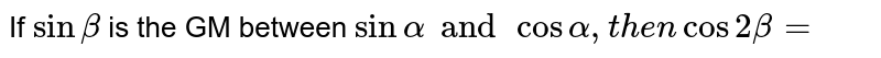 If `sin beta ` is the GM between `sin alpha and cos alpha, then cos 2beta=`