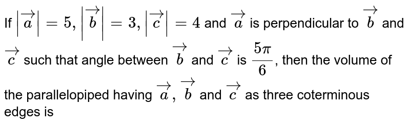 If ` veca =5,  vecb =3,  vecc =4` and `veca` is perpendicular to `vecb` and `vecc` such that angle between `vecb` and `vecc` is `(5pi)/6`, then the volume of the parallelopiped having `veca, vecb` and `vecc` as three coterminous edges is
