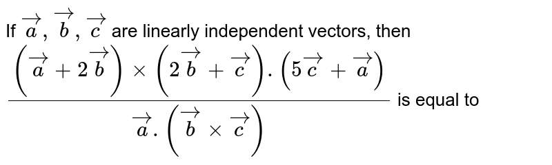 If `veca,vecb,vecc` are linearly independent vectors, then `((veca+2vecb)xx(2vecb+vecc).(5vecc+veca))/(veca.(vecbxxvecc))` is equal to