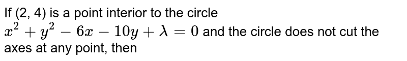 If (2, 4) is a point interior to the circle `x^(2)+y^(2)-6x-10y+lambda=0` and the circle does not cut the axes at any point, then