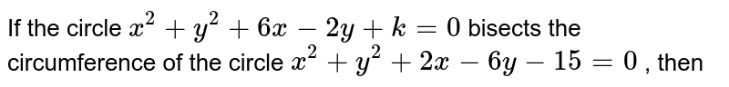If the circle `x^2 + y^2 + 6x -2y + k = 0` bisects the circumference of the circle `x^2 + y^2 + 2x- 6y-15=0` , then