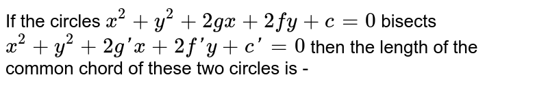 If the circles `x^2 + y^2 + 2gx + 2fy + c = 0` bisects `x^2+y^2+2g'x+2f'y + c' = 0` then the length of the common chord of these two circles is -