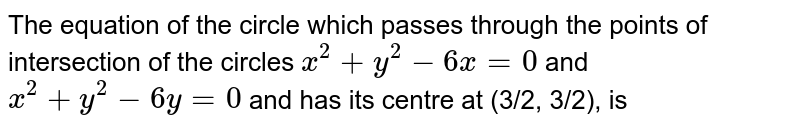 The equation of the circle which passes through the points of intersection of the circles `x^(2)+y^(2)-6x=0` and `x^(2)+y^(2)-6y=0` and has its centre at (3/2, 3/2), is