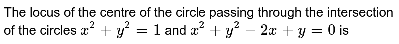 The locus of the centre of the circle passing through the intersection of the circles `x^2+y^2= 1` and `x^2 + y^2-2x+y=0` is