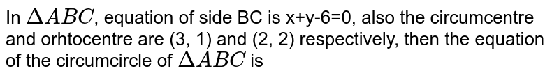 In `DeltaABC`, equation of side BC is x+y-6=0, also the circumcentre and orhtocentre are (3, 1) and (2, 2) respectively, then the equation of the circumcircle of `DeltaABC` is