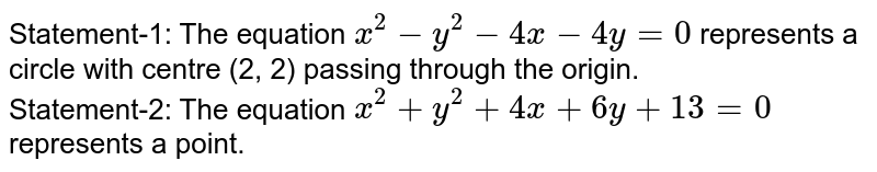 Statement-1: The equation `x^(2)-y^(2)-4x-4y=0` represents a circle with centre (2, 2) passing through the origin. <br> Statement-2: The equation `x^(2)+y^(2)+4x+6y+13=0` represents a  point.