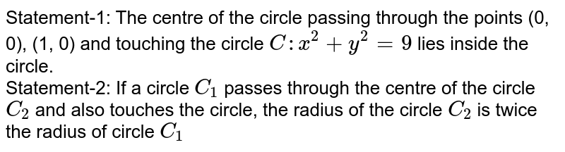Statement-1: The centre of the circle passing through the points (0, 0), (1, 0) and touching the circle `C : x^(2)+y^(2)=9` lies inside the circle. <br> Statement-2: If a circle `C_(1)` passes through the centre of the circle `C_(2)` and also touches the circle, the radius of the circle `C_(2)` is twice the radius of circle `C_(1)`