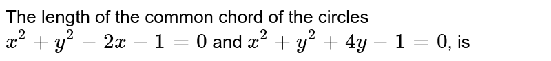 The length of the common chord of the  circles `x^(2)+y^(2)-2x-1=0` and `x^(2)+y^(2)+4y-1=0`, is
