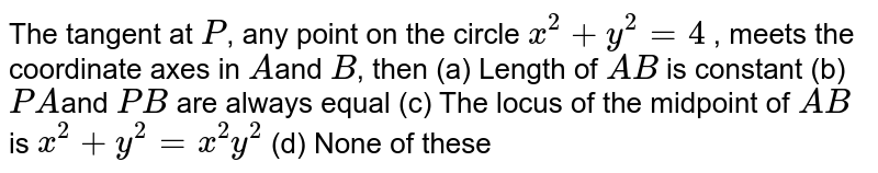The tangent at `P`, any point on the circle `x^2 +y^2 =4` , meets the coordinate axes in `A `and `B`, then (a) Length of `AB` is constant (b) `PA `and `PB` are always equal (c) The locus of the midpoint of `AB` is `x^2 +y^2=x^2y^2` (d) None of these