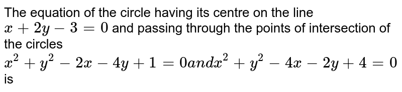 The equation of the circle having its centre on the line `x+2y-3=0` and passing through the points of intersection of the circles `x^2+y^2-2x-4y+1=0a n dx^2+y^2-4x-2y+4=0` is