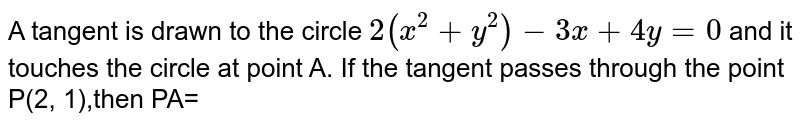 A tangent is  drawn to the  circle `2(x^(2)+y^(2))-3x+4y=0` and it touches the circle at point A. If the tangent passes through the point P(2, 1),then PA=