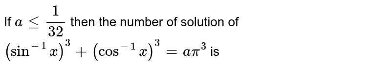 If `a le 1/32` then the number of solution of <br> `(sin^(-1) x)^(3) +(cos^(-1) x)^(3) = a pi^(3)` is