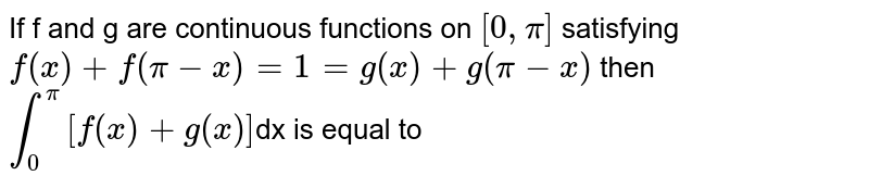 If f  and g are continuous functions on `[ 0, pi]` satisfying `f(x) +f(pi-x) =1=g (x)+g(pi-x)` then `int_(0)^(pi) [f(x)+g(x)]`dx is equal to