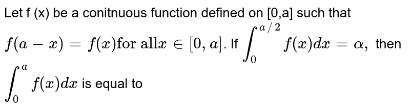 """Let f (x) be a conitnuous function defined on [0,a] such that `f(a-x)=f(x)""""for all"""" x in [ 0,a]`. If ` int_(0)^(a//2) f(x) dx=alpha,` then `int _(0)^(a) f(x) dx` is equal to"""