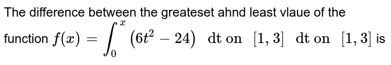 """The difference between the greateset ahnd least vlaue of the function `f(x)=int_(0)^(x)  (6t^2-24)"""" dt on """" [1,3] """" dt on """" [1,3]` is"""