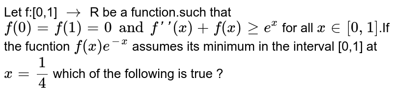 Let f:[0,1] `rarr` R be a function.such that  `f(0)=f(1)=0 and f''(x)+f(x) ge e^x` for all `x in [0,1]`.If the fucntion `f(x)e^(-x)` assumes its minimum in the interval [0,1] at `x=1/4` which of the following is true ?
